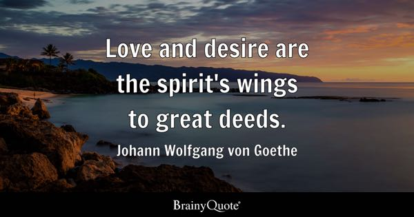 Love and desire are the spirit's wings to great deeds. - Johann Wolfgang von Goethe