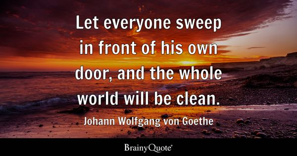 Let everyone sweep in front of his own door, and the whole world will be clean. - Johann Wolfgang von Goethe