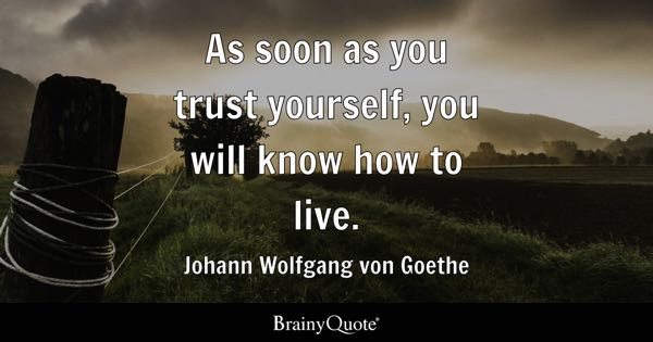 As soon as you trust yourself, you will know how to live. - Johann Wolfgang von Goethe
