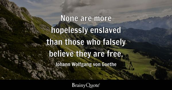 None are more hopelessly enslaved than those who falsely believe they are free. - Johann Wolfgang von Goethe