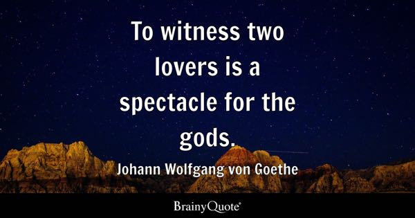 To witness two lovers is a spectacle for the gods. - Johann Wolfgang von Goethe