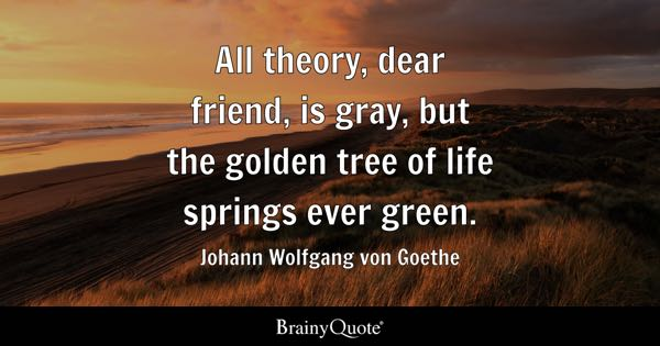 All theory, dear friend, is gray, but the golden tree of life springs ever green. - Johann Wolfgang von Goethe