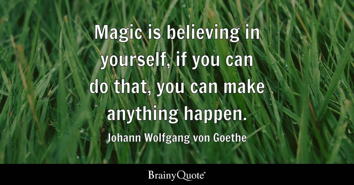 Magic is believing in yourself, if you can do that, you can make anything happen. - Johann Wolfgang von Goethe