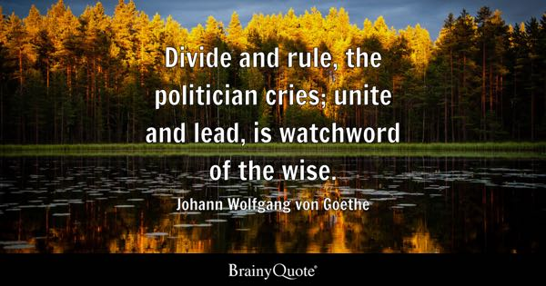 Divide and rule, the politician cries; unite and lead, is watchword of the wise. - Johann Wolfgang von Goethe
