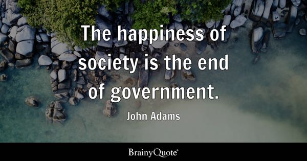 The happiness of society is the end of government. - John Adams