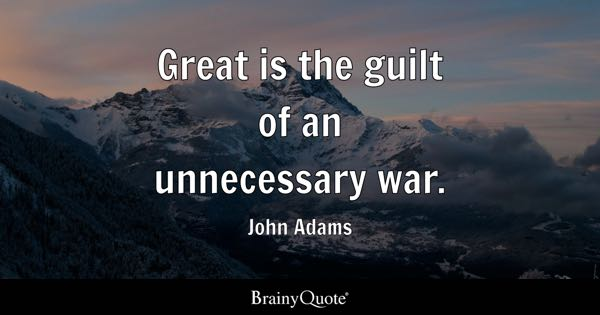 Great is the guilt of an unnecessary war. - John Adams
