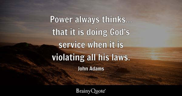 Power always thinks... that it is doing God's service when it is violating all his laws. - John Adams