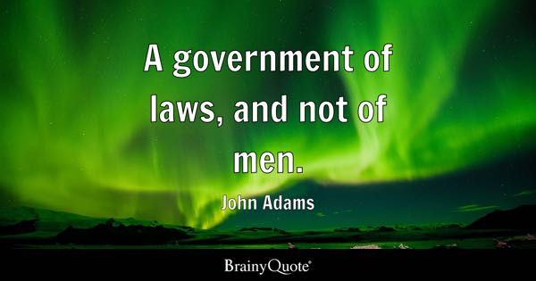 A government of laws, and not of men. - John Adams