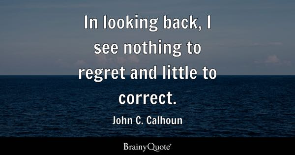 In looking back, I see nothing to regret and little to correct. - John C. Calhoun