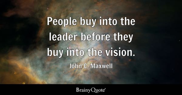 People buy into the leader before they buy into the vision. - John C. Maxwell