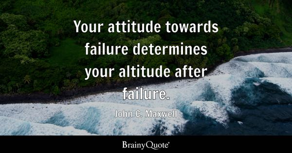 Your attitude towards failure determines your altitude after failure. - John C. Maxwell