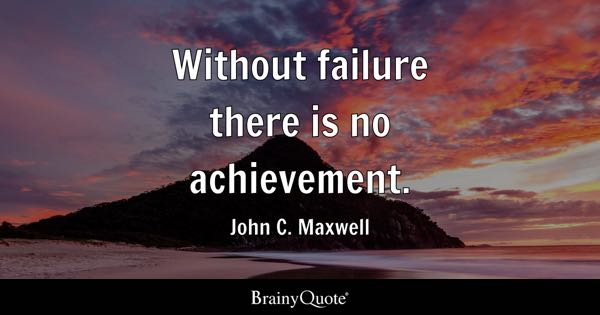Without failure there is no achievement. - John C. Maxwell