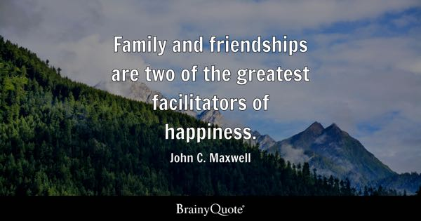 Family and friendships are two of the greatest facilitators of happiness. - John C. Maxwell