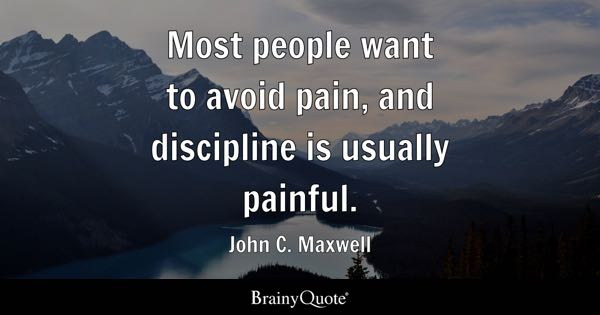 Most people want to avoid pain, and discipline is usually painful. - John C. Maxwell