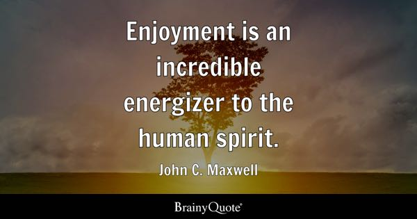 Enjoyment is an incredible energizer to the human spirit. - John C. Maxwell