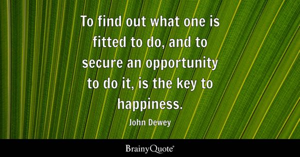 To find out what one is fitted to do, and to secure an opportunity to do it, is the key to happiness. - John Dewey