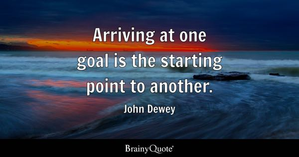 Arriving at one goal is the starting point to another. - John Dewey