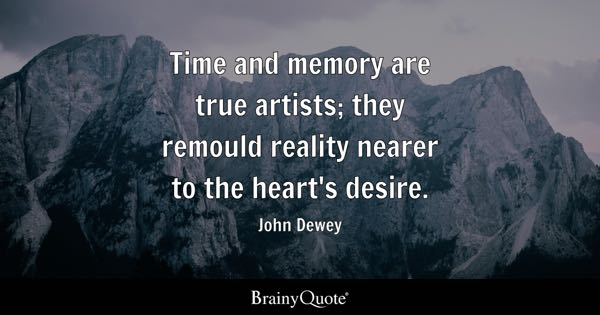 Time and memory are true artists; they remould reality nearer to the heart's desire. - John Dewey