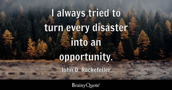 I always tried to turn every disaster into an opportunity. - John D. Rockefeller