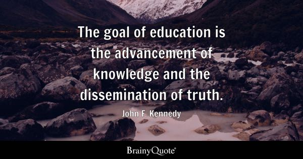 The goal of education is the advancement of knowledge and the dissemination of truth. - John F. Kennedy