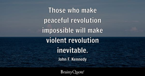 Those who make peaceful revolution impossible will make violent revolution inevitable. - John F. Kennedy