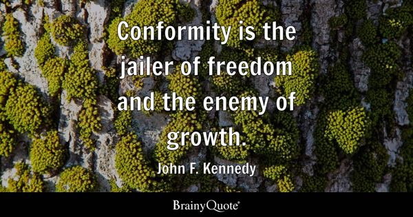 Conformity is the jailer of freedom and the enemy of growth. - John F. Kennedy
