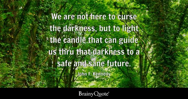 We are not here to curse the darkness, but to light the candle that can guide us thru that darkness to a safe and sane future. - John F. Kennedy