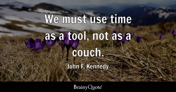 We must use time as a tool, not as a couch. - John F. Kennedy
