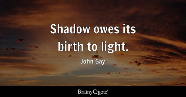 Shadow owes its birth to light. - John Gay