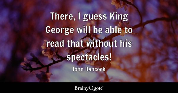 There, I guess King George will be able to read that without his spectacles! - John Hancock