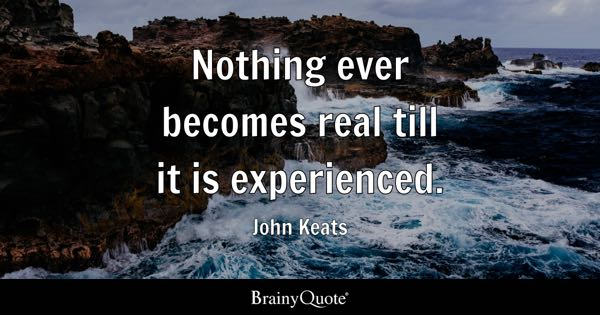 Nothing ever becomes real till it is experienced. - John Keats