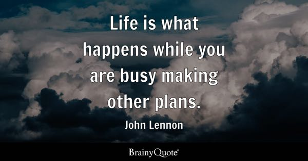 Life is what happens while you are busy making other plans. - John Lennon