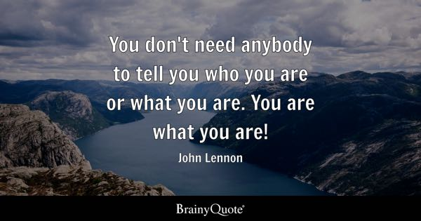 You don't need anybody to tell you who you are or what you are. You are what you are! - John Lennon