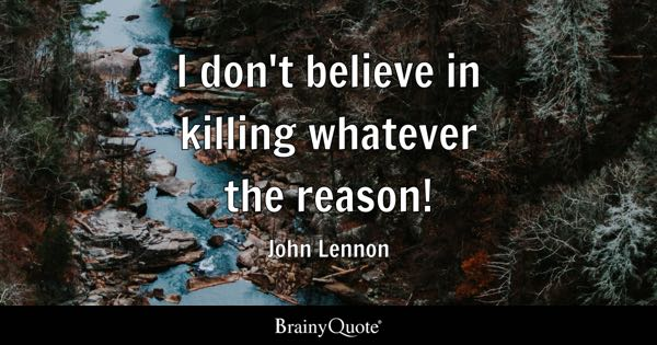 I don't believe in killing whatever the reason! - John Lennon