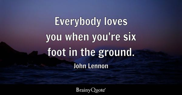 Everybody loves you when you're six foot in the ground. - John Lennon