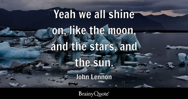 Yeah we all shine on, like the moon, and the stars, and the sun. - John Lennon
