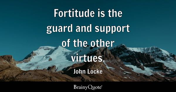 Fortitude is the guard and support of the other virtues. - John Locke