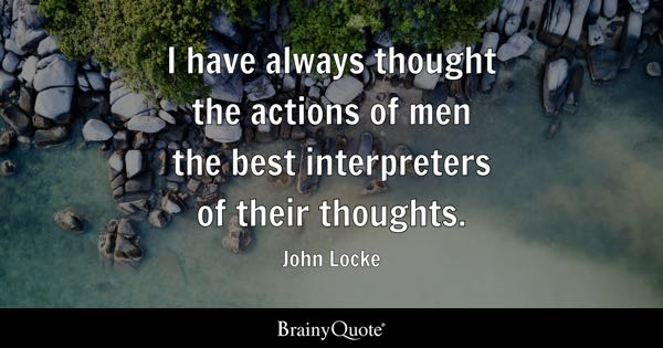 I have always thought the actions of men the best interpreters of their thoughts. - John Locke