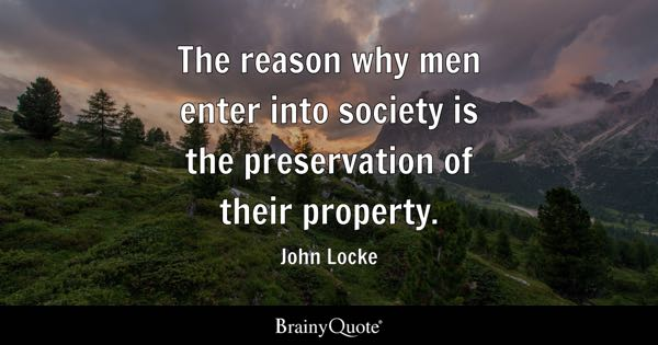 The reason why men enter into society is the preservation of their property. - John Locke