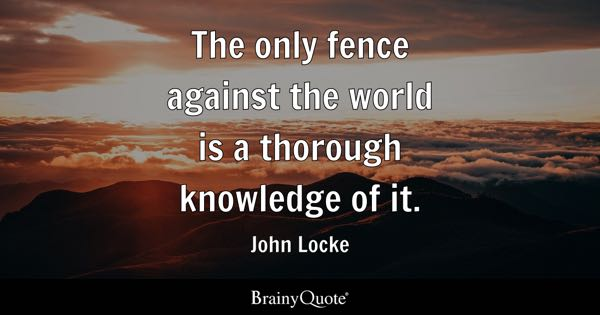 The only fence against the world is a thorough knowledge of it. - John Locke