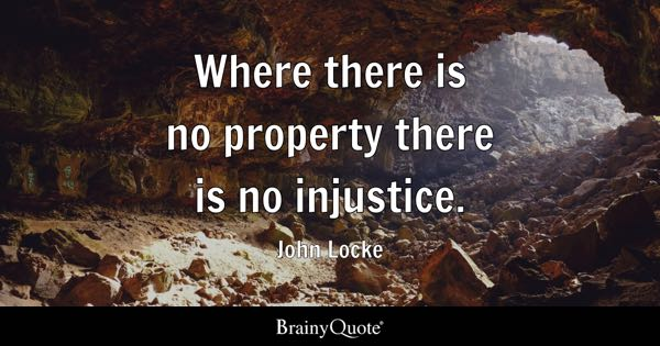 Where there is no property there is no injustice. - John Locke
