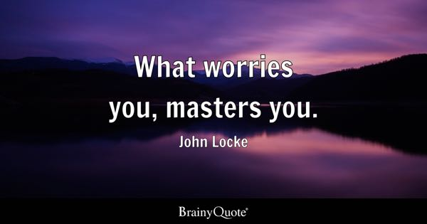What worries you, masters you. - John Locke