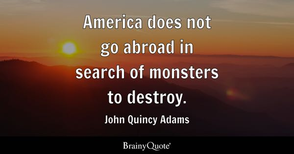 America does not go abroad in search of monsters to destroy. - John Quincy Adams