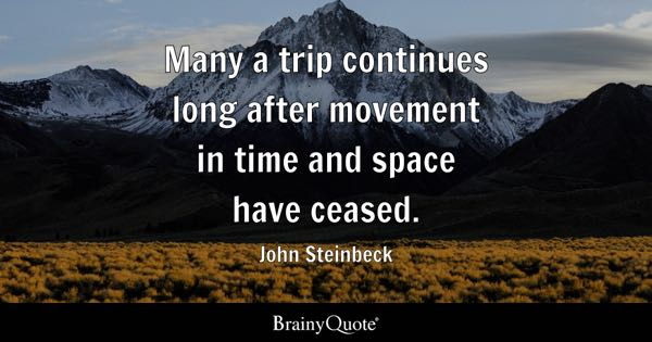 Many a trip continues long after movement in time and space have ceased. - John Steinbeck