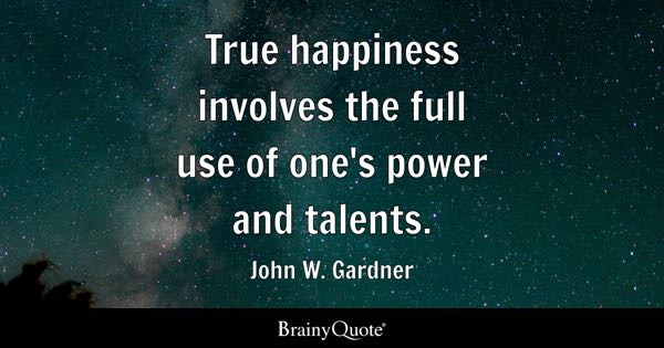 True happiness involves the full use of one's power and talents. - John W. Gardner