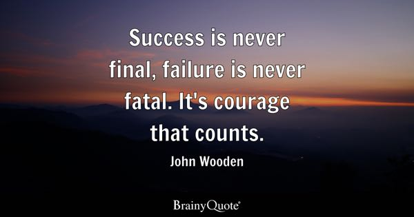 Success is never final, failure is never fatal. It's courage that counts. - John Wooden