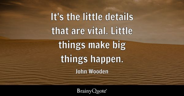 It's the little details that are vital. Little things make big things happen. - John Wooden