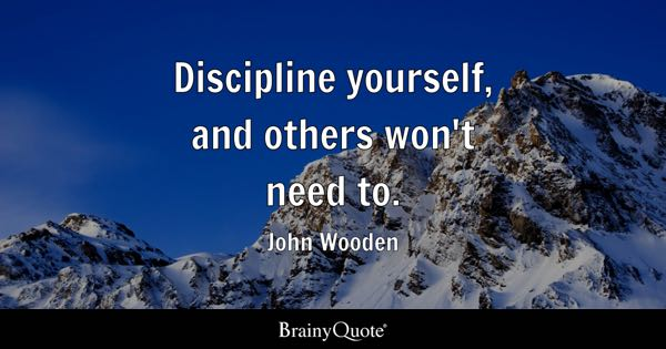Discipline yourself, and others won't need to. - John Wooden
