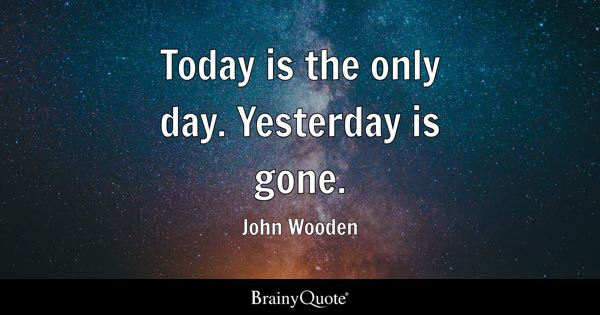 Today is the only day. Yesterday is gone. - John Wooden