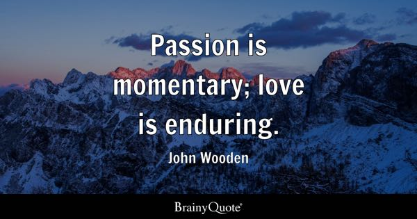 Passion is momentary; love is enduring. - John Wooden